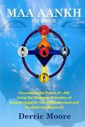 MAA AANKH Volume 2 : Discovering the Power of I AM Using the Shamanic Principles of Ancient ...