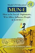 Mun-E : How to Be Social, Diplomatic, Win Allies, Influence People, and Gavel!: Model un Edu...