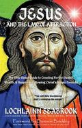 Jesus and the Law of Attraction : The Bible-Based Guide to Creating Perfect Health, Wealth a...