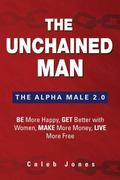 Unchained Man : Be More Happy, Get Better with Women, Make More Money, Live More Free: the A...