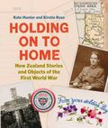 Holding on to Home : New Zealand Stories and Objects of the First World War