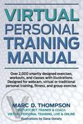 Virtual Personal Training Manual : Over 2,000 Smartly Designed Exercises, Workouts, and Clas...