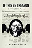 If This Be Treason: Benedict Arnold and George Washington's Spies