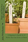 Patio and Kitchen Herb Gardens : A Beginner's Guide to 21 Herbs You Can Grow at Home