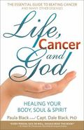 Life, Cancer and God : Healing Your Body, Soul and Spirit