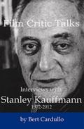 Film Critic Talks: Interviews with Stanley Kauffmann, 1972-2012