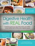 Digestive Health with REAL Food : A Practical Guide to an Anti-Inflammatory, Low Irritant, N...