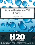 Adobe Illustrator CS6, Level 1 : H2O Courseware: Essentials for Effective Training
