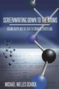 Screenwriting down to the Atoms : Digging Deeper into the Craft of Cinematic Storytelling