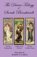 The Divine Trilogy of Sarah Bernhardt: The Life and Times of The French Actress, Sarah Bernh...
