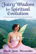 Fairy Wisdom for Spiritual Evolution : Fairy Dust to Magically Heal Your Life and the Earth