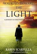 Walking Toward the Light : A Journey in Forgiveness and Death