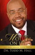 Put Your Mouth on It : Let God Invade Your Praise!