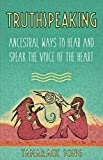 Truthspeaking: Ancestral Ways to Hear and Speak the Voice of the Heart