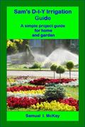 Sam's d-I-Y Irrigation Guide : A Simple Project Guide for Home and Garden