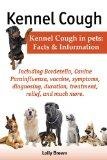 Kennel Cough. Including Symptoms, Diagnosing, Duration, Treatment, Relief, Bordetella, Canin...