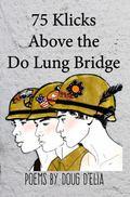 75 Clicks above the Do Lung Bridge : Poems by Doug D'Elia