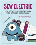 Sew Electric : A Collection of DIY Projects That Combine Fabric, Electronics, and Sewing