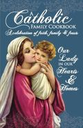 Our Lady in Our Hearts and Homes : A Catholic Family Cookbook