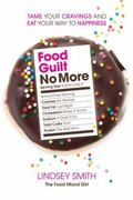 Food Guilt No More : Tame Your Cravings and Eat Your Way to Happiness