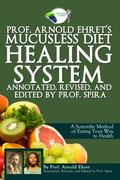 Prof. Arnold Ehret's Mucusless Diet Healing System : Annotated, Revised, and Edited by Prof....