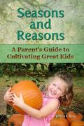 Seasons and Reasons : A Parent's Guide to Cultivating Great Kids