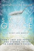 Sweet Grace : How I Lost 250 Pounds and Stopped Trying to Earn God's Favor
