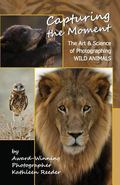Capturing the Moment : The Art and Science of Photographing Wild Animals