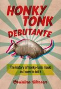 Honky Tonk Debutante : The History of Honky-Tonk Music As I Care to Tell It