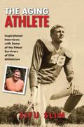 Aging Athlete : Inspirational Interviews with Some of the Fittest Survivors of Elite Athleti...