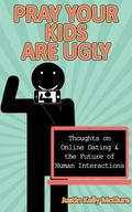 Pray Your Kids Are Ugly : Thoughts on Online Dating and the Future of Human Interactions