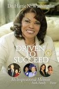 Dr. Hattie N. Washington Driven to Succeed : An Inspirational Memoir of Lessons Learned Thro...