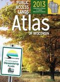 Public Access Lands Atlas of Wisconsin 2013 : A Directory of Places to Explore Wisconsin's O...