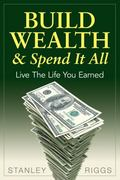 Build Wealth and Spend It All : Live the Life You Earned