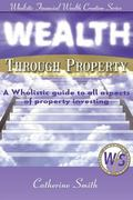 Wealth Through Property: A Wholistic Guide to All Aspects of Property Investing