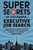 Super Secrets of Successful Executive Job Search: Everything you need to know to find and se...