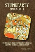 Stupidparty Math V. Myth : Unmasking the Destructive Forces Eroding American Democracy