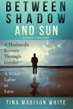 Between Shadow and Sun: A Husband's Journey Through Gender - A Wife's Labor of Love
