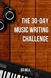 The 30-Day Music Writing Challenge: Transform Your Songwriting Composition Skills in Only 30...