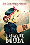 I Heart Mom: Stories of women held together by the strongest of threads in the thin frayed e...