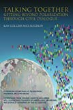 Talking Together: Getting Beyond Polarization Through Civil Dialogue: Getting Beyond Polariz...