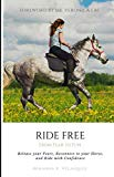 Ride Free: From Fear to Fun: Release Your Fears, Reconnect to Your Horse, and Ride with Conf...