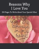 Reasons Why I Love You: 150 Pages To Write About Your Special Other