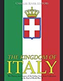 The Kingdom of Italy: The History and Legacy of the Italian State from Unification to the En...