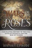 The War of the Roses: Fascinating History of the Fall of Plantagenet and Rise of Tudors (Fas...