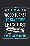 I`m a Wood turner To save time let´s just assume I´m always right: Blank Lined Notebook Jour...