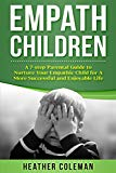 Empath Children: A 7-step Parental Guide to Nurture Your Empathic Child for A More Successfu...