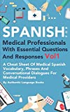 Spanish For Medical Professionals With Essential Questions and Responses Vol 1: A Cheat Shee...