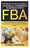 TOP SECRETS TO BUILDING A STRONG E-COMMERCE BUSINESS WITH FBA: A Step by Step Guide on How t...