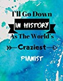 I'll Go Down In History As The World's Craziest Pianist: Fun Gag Gift Journal Notebook to Wr...